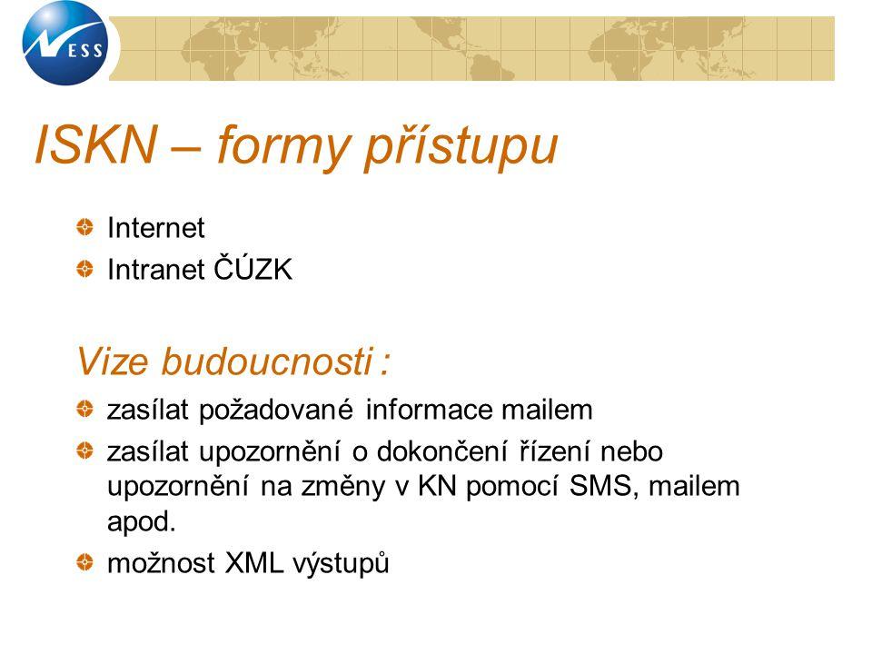ISKN – formy přístupu Internet Intranet ČÚZK Vize budoucnosti : zasílat požadované informace mailem zasílat upozornění o dokončení řízení nebo upozorn