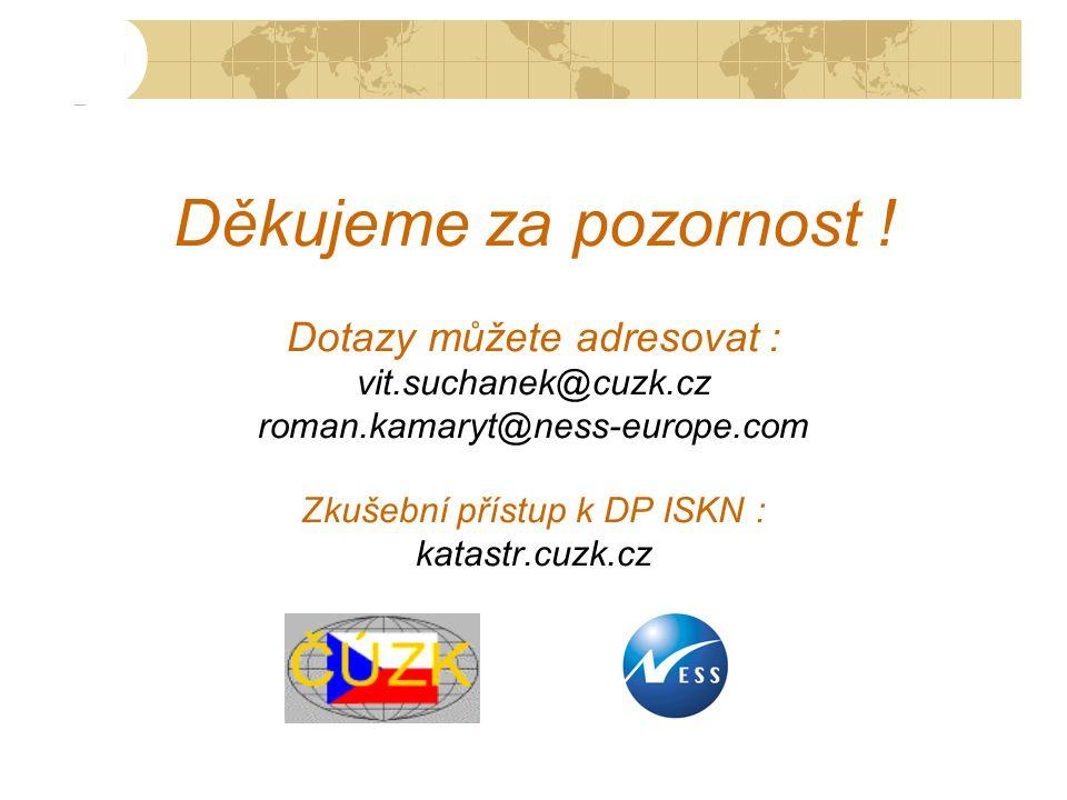 Děkujeme za pozornost ! Dotazy můžete adresovat : vit.suchanek@cuzk.cz roman.kamaryt@ness-europe.com Zkušební přístup k DP ISKN : katastr.cuzk.cz