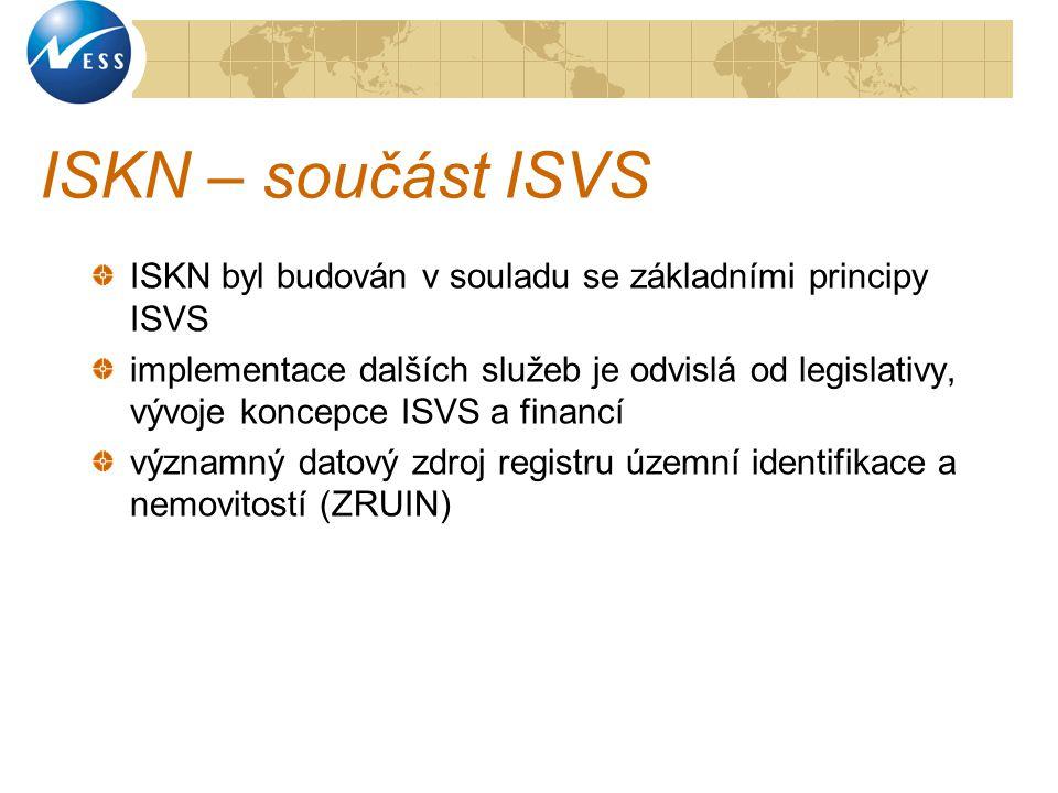 ISKN – součást ISVS ISKN byl budován v souladu se základními principy ISVS implementace dalších služeb je odvislá od legislativy, vývoje koncepce ISVS