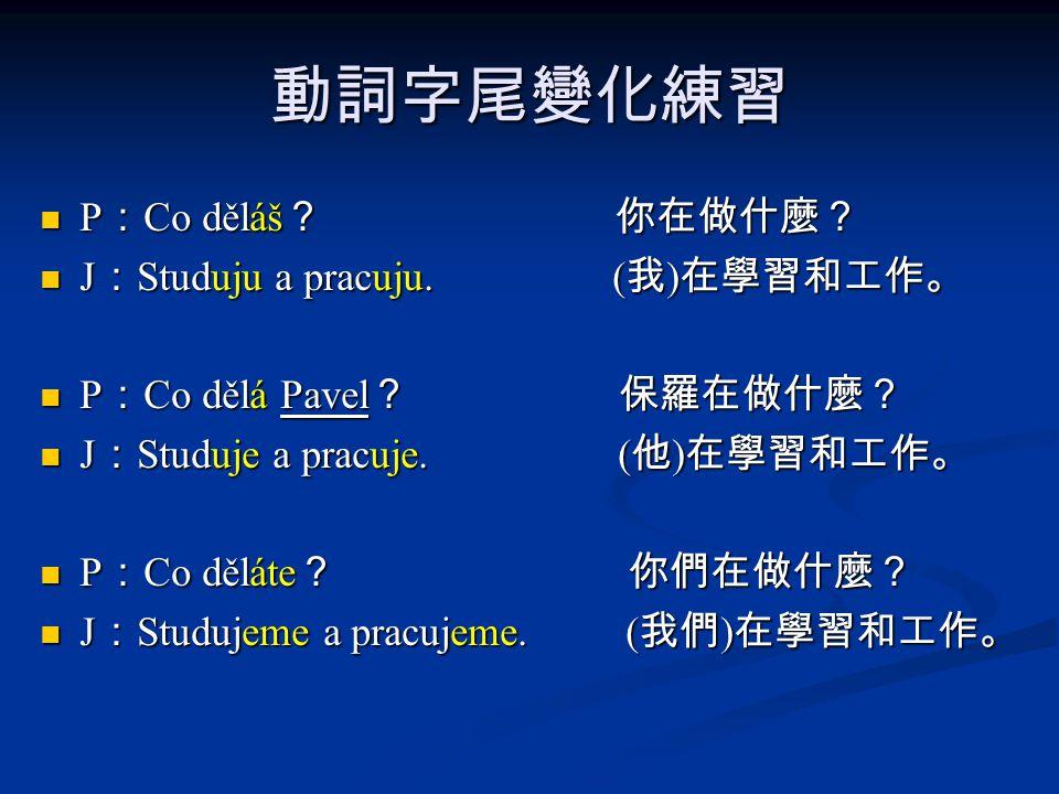 動詞字尾變化練習 P : Co děláš ? 你在做什麼? P : Co děláš ? 你在做什麼? J : Studuju a pracuju. ( 我 ) 在學習和工作。 J : Studuju a pracuju. ( 我 ) 在學習和工作。 P : Co dělá Pavel ? 保羅在