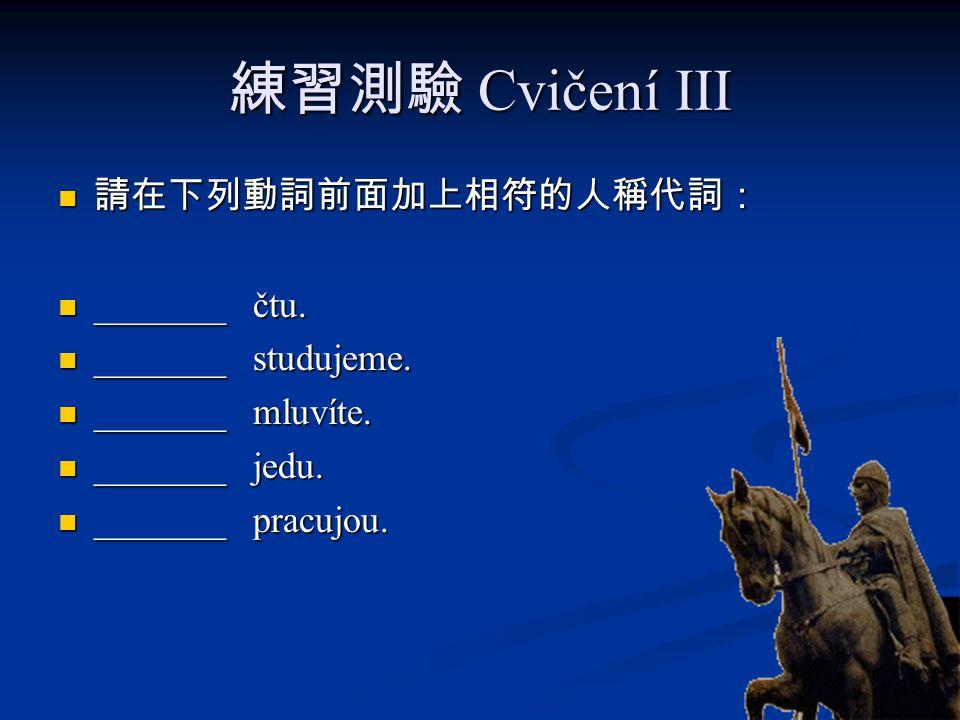 練習測驗 Cvičení III 請在下列動詞前面加上相符的人稱代詞: 請在下列動詞前面加上相符的人稱代詞: _______ čtu. _______ čtu. _______ studujeme. _______ studujeme. _______ mluvíte. _______ mluvít