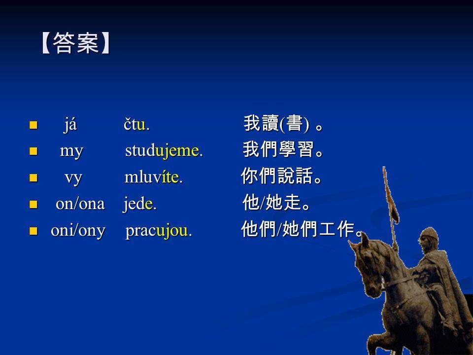 【答案】 já čtu.我讀 ( 書 ) 。 já čtu. 我讀 ( 書 ) 。 my studujeme.