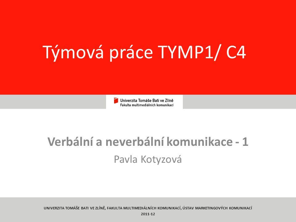 1 Týmová práce TYMP1/ C4 Verbální a neverbální komunikace - 1 Pavla Kotyzová UNIVERZITA TOMÁŠE BATI VE ZLÍNĚ, FAKULTA MULTIMEDIÁLNÍCH KOMUNIKACÍ, ÚSTAV MARKETINGOVÝCH KOMUNIKACÍ 2011-12