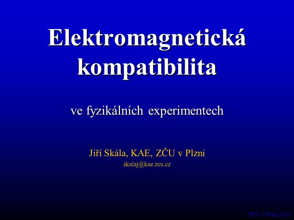 Elektromagnetická kompatibilita ve fyzikálních experimentech Jiří Skála, KAE, ZČU v Plzni skalaj@kae.zcu.cz ZČU v Plzni 2012