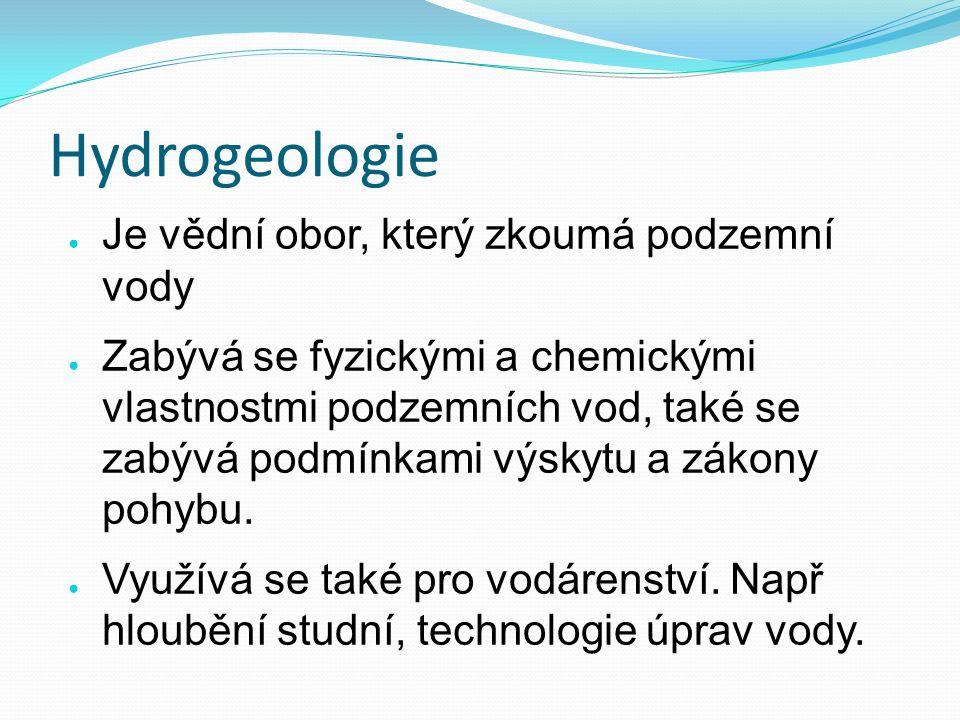 Hydrogeologie ● Je vědní obor, který zkoumá podzemní vody ● Zabývá se fyzickými a chemickými vlastnostmi podzemních vod, také se zabývá podmínkami výskytu a zákony pohybu.