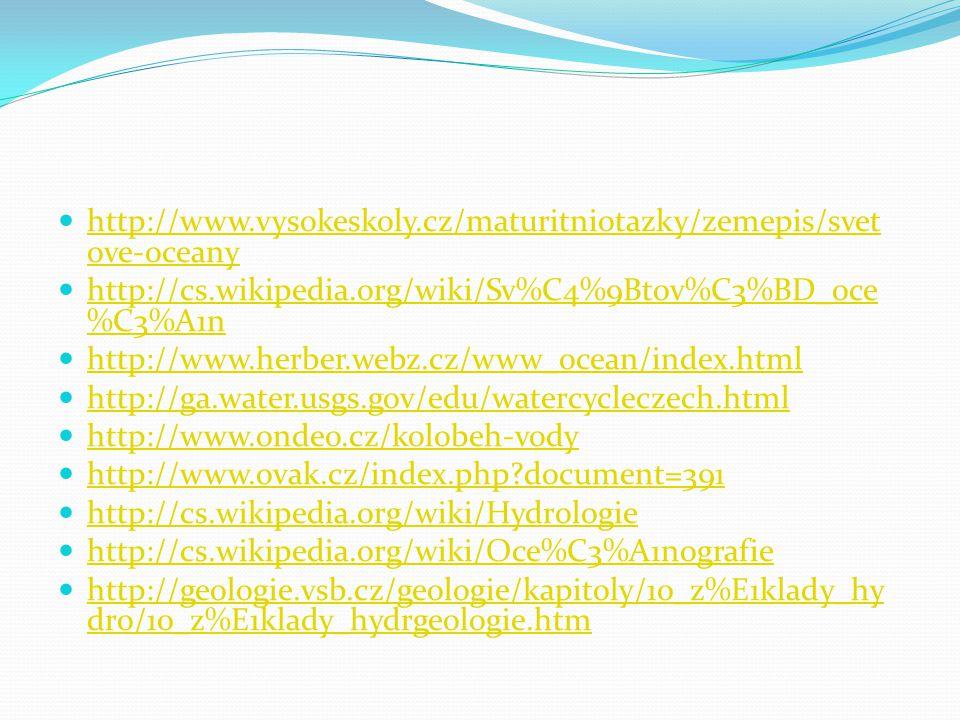 http://www.vysokeskoly.cz/maturitniotazky/zemepis/svet ove-oceany http://www.vysokeskoly.cz/maturitniotazky/zemepis/svet ove-oceany http://cs.wikipedia.org/wiki/Sv%C4%9Btov%C3%BD_oce %C3%A1n http://cs.wikipedia.org/wiki/Sv%C4%9Btov%C3%BD_oce %C3%A1n http://www.herber.webz.cz/www_ocean/index.html http://ga.water.usgs.gov/edu/watercycleczech.html http://www.ondeo.cz/kolobeh-vody http://www.ovak.cz/index.php?document=391 http://cs.wikipedia.org/wiki/Hydrologie http://cs.wikipedia.org/wiki/Oce%C3%A1nografie http://geologie.vsb.cz/geologie/kapitoly/10_z%E1klady_hy dro/10_z%E1klady_hydrgeologie.htm http://geologie.vsb.cz/geologie/kapitoly/10_z%E1klady_hy dro/10_z%E1klady_hydrgeologie.htm