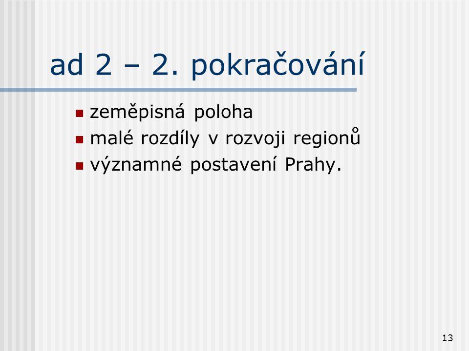 13 ad 2 – 2. pokračování zeměpisná poloha malé rozdíly v rozvoji regionů významné postavení Prahy.