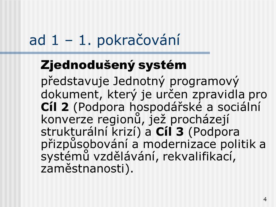 4 ad 1 – 1. pokračování Zjednodušený systém představuje Jednotný programový dokument, který je určen zpravidla pro Cíl 2 (Podpora hospodářské a sociál