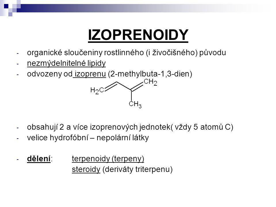 IZOPRENOIDY - organické sloučeniny rostlinného (i živočišného) původu - nezmýdelnitelné lipidy - odvozeny od izoprenu (2-methylbuta-1,3-dien) - obsahují 2 a více izoprenových jednotek( vždy 5 atomů C) - velice hydrofóbní – nepolární látky - dělení:terpenoidy (terpeny) steroidy (deriváty triterpenu)