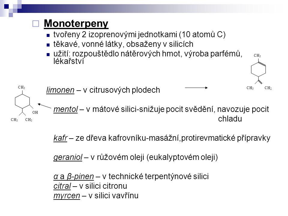  Monoterpeny tvořeny 2 izoprenovými jednotkami (10 atomů C) těkavé, vonné látky, obsaženy v silicích užití: rozpouštědlo nátěrových hmot, výroba parfémů, lékařství limonen – v citrusových plodech mentol – v mátové silici-snižuje pocit svědění, navozuje pocit chladu kafr – ze dřeva kafrovníku-masážní,protirevmatické přípravky geraniol – v růžovém oleji (eukalyptovém oleji) α a β-pinen – v technické terpentýnové silici citral – v silici citronu myrcen – v silici vavřínu CH 3 CH 2 OH CH 3