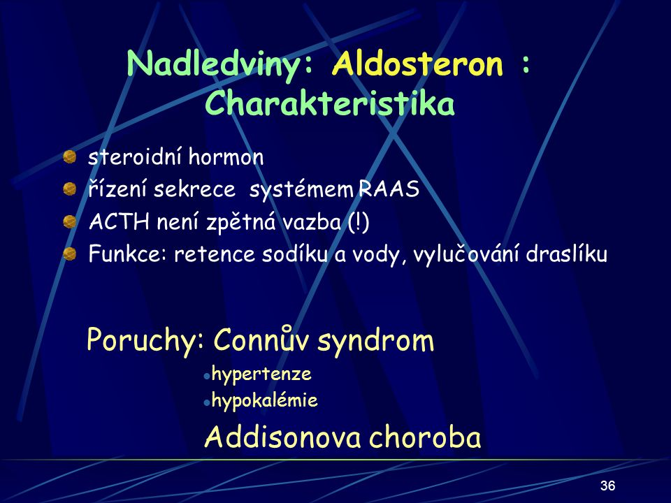 36 Nadledviny: Aldosteron : Charakteristika steroidní hormon řízení sekrece systémem RAAS ACTH není zpětná vazba (!) Funkce: retence sodíku a vody, vylučování draslíku Poruchy: Connův syndrom hypertenze hypokalémie Addisonova choroba