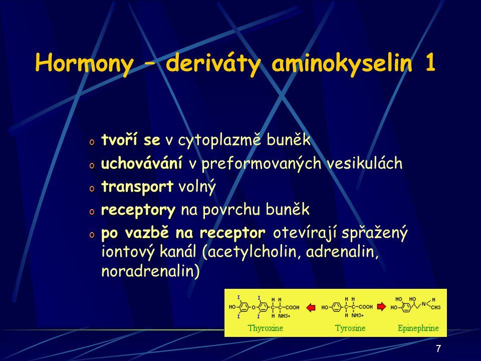 7 Hormony – deriváty aminokyselin 1 o tvoří se o tvoří se v cytoplazmě buněk o uchovávání o uchovávání v preformovaných vesikulách o transport o transport volný o receptory o receptory na povrchu buněk o po vazbě na receptor o po vazbě na receptor otevírají spřažený iontový kanál (acetylcholin, adrenalin, noradrenalin)