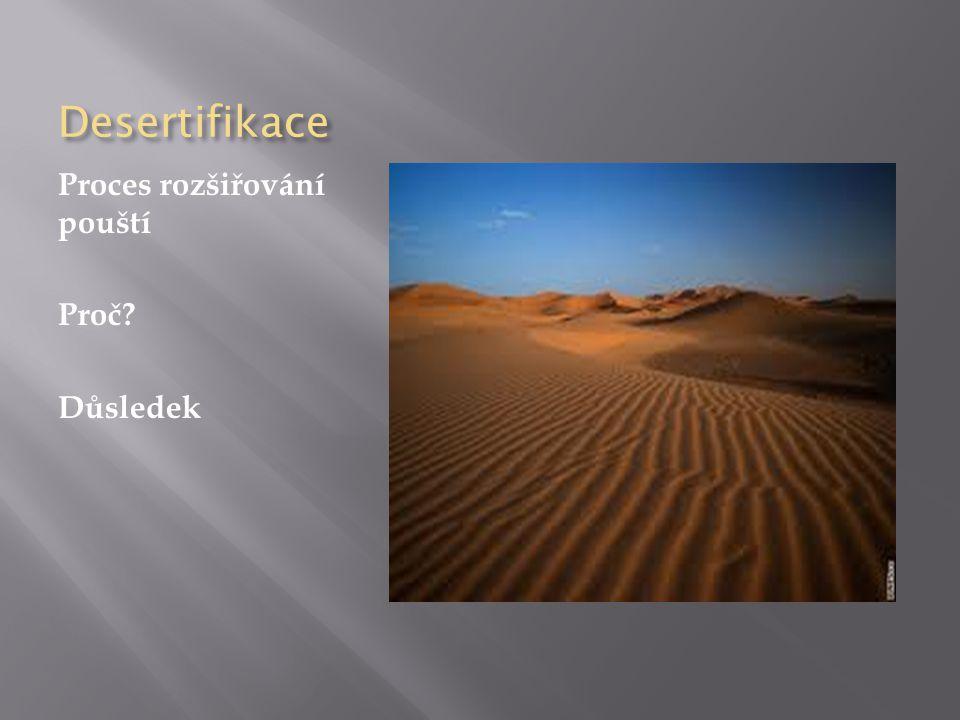 Desertifikace Proces rozšiřování pouští Proč? Důsledek