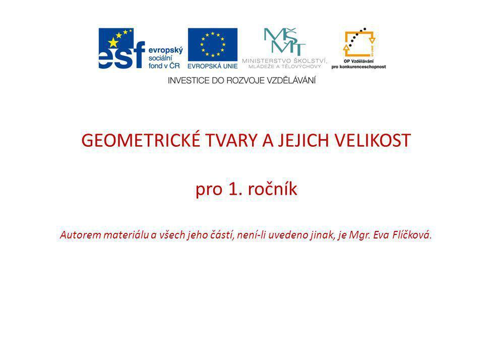 GEOMETRICKÉ TVARY A JEJICH VELIKOST pro 1. ročník Autorem materiálu a všech jeho částí, není-li uvedeno jinak, je Mgr. Eva Flíčková.