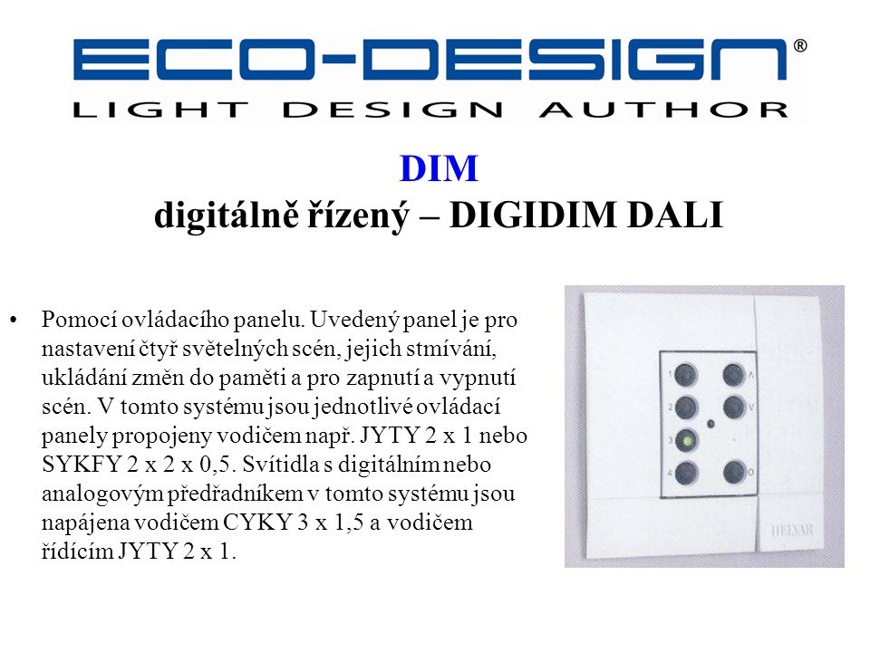 DIM digitálně řízený – DIGIDIM DALI Pomocí ovládacího panelu. Uvedený panel je pro nastavení čtyř světelných scén, jejich stmívání, ukládání změn do p