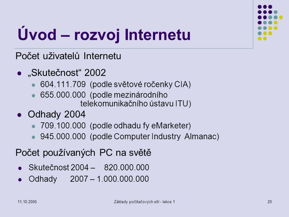 """11.10.2006Základy počítačových sítí - lekce 120 Počet uživatelů Internetu """"Skutečnost 2002 604.111.709 (podle světové ročenky CIA) 655.000.000 (podle mezinárodního telekomunikačního ústavu ITU) Odhady 2004 709.100.000 (podle odhadu fy eMarketer) 945.000.000 (podle Computer Industry Almanac) Skutečnost 2004 – 820.000.000 Odhady 2007 – 1.000.000.000 Počet používaných PC na světě Úvod – rozvoj Internetu"""