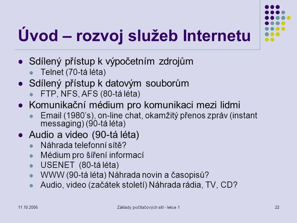 11.10.2006Základy počítačových sítí - lekce 122 Úvod – rozvoj služeb Internetu Sdílený přístup k výpočetním zdrojům Telnet (70-tá léta) Sdílený přístup k datovým souborům FTP, NFS, AFS (80-tá léta) Komunikační médium pro komunikaci mezi lidmi Email (1980's), on-line chat, okamžitý přenos zpráv (instant messaging) (90-tá léta) Audio a video (90-tá léta) Náhrada telefonní sítě.