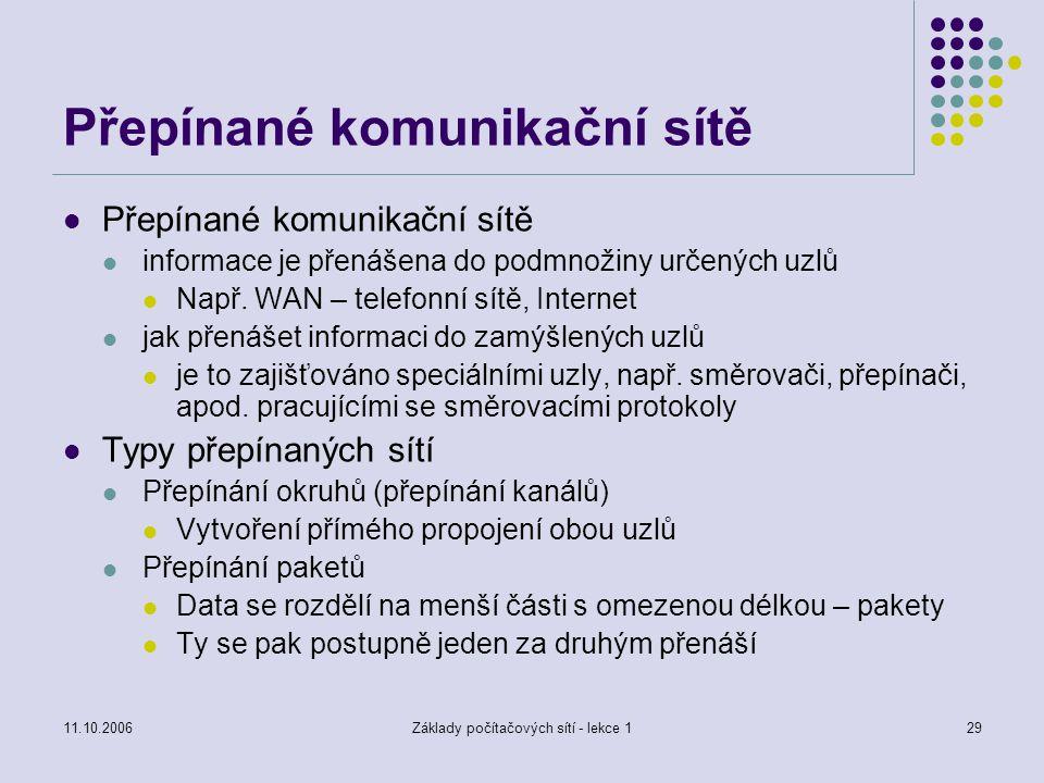 11.10.2006Základy počítačových sítí - lekce 129 Přepínané komunikační sítě informace je přenášena do podmnožiny určených uzlů Např.