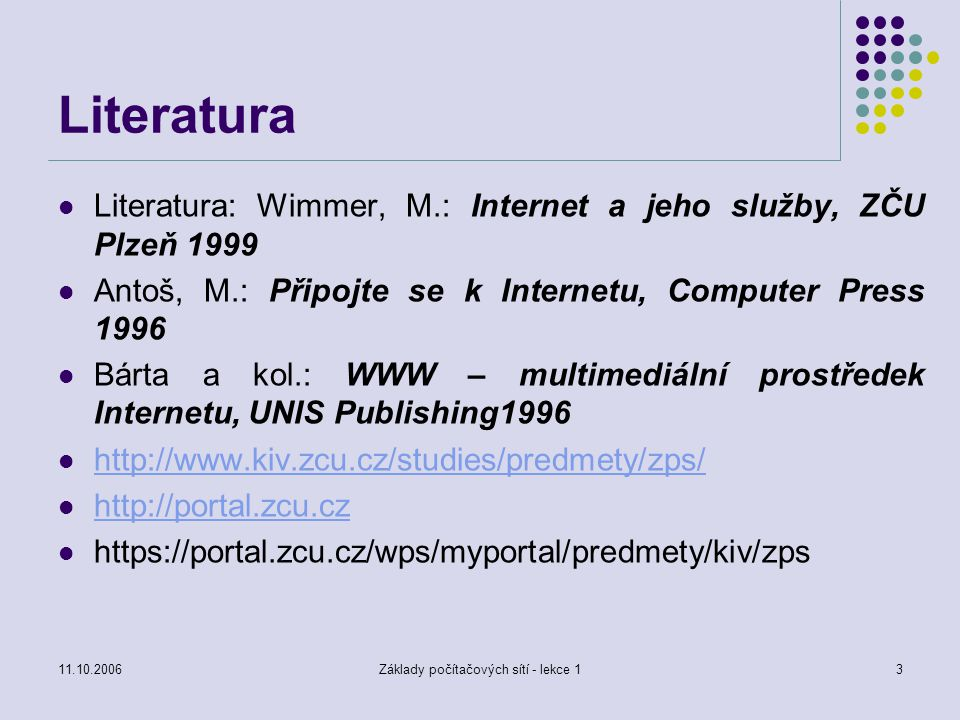 11.10.2006Základy počítačových sítí - lekce 114 Úvod – prvky počítačových sítí aktivní síťové prvky : host : počítač, na kterém běží aplikace používající síť opakovač : elektronické zařízení pro zesílení signálu v jedné fyzické síti hub : elektronické zařízení umožňující zesilovat příchozí signál a větvit jej pro ostatní připojená zařízení přepínač : prvek, sloužící k propojení dvou prvků (segmentů) sítě přepínáním cest (?) most : prvek propojující dvě a více fyzických sítí, používá fyzické adresy směrovač : prvek, který směruje pakety mezi sítěmi podle síťové adresy brána : prvek, přímo připojený k různým sítím, zajišťující konverzi dat