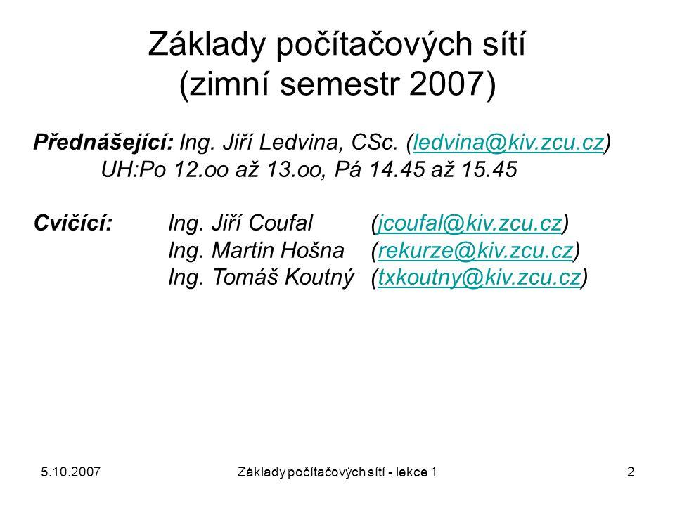 5.10.2007Základy počítačových sítí - lekce 113 Úvod – způsob propojení –Podle počtu přímo propojených uzlů dvoubodové spoje (vzájemné propojení dvou uzlů) mnohabodové spoje (propojení více uzlů společným komunikačním médiem) –Podle způsobu propojení Kruhová (propojení do kruhu) Sběrnicová (připojení k jednomu komunikačnímu médiu) Hvězdicová (jeden centrální uzel, ke kterému jsou připojeny ostatní) Úplná polygonální (dvoubodové propojení každého s každým) Polygonální (nejběžnější – dvoubodové propojení sousedních uzlů)