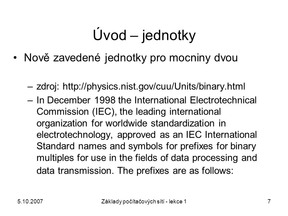 5.10.2007Základy počítačových sítí - lekce 17 Nově zavedené jednotky pro mocniny dvou –zdroj: http://physics.nist.gov/cuu/Units/binary.html –In Decemb