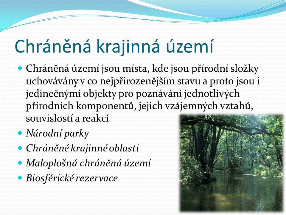 Chráněná krajinná území Chráněná území jsou místa, kde jsou přírodní složky uchovávány v co nejpřirozenějším stavu a proto jsou i jedinečnými objekty pro poznávání jednotlivých přírodních komponentů, jejich vzájemných vztahů, souvislostí a reakcí Národní parky Chráněné krajinné oblasti Maloplošná chráněná území Biosférické rezervace