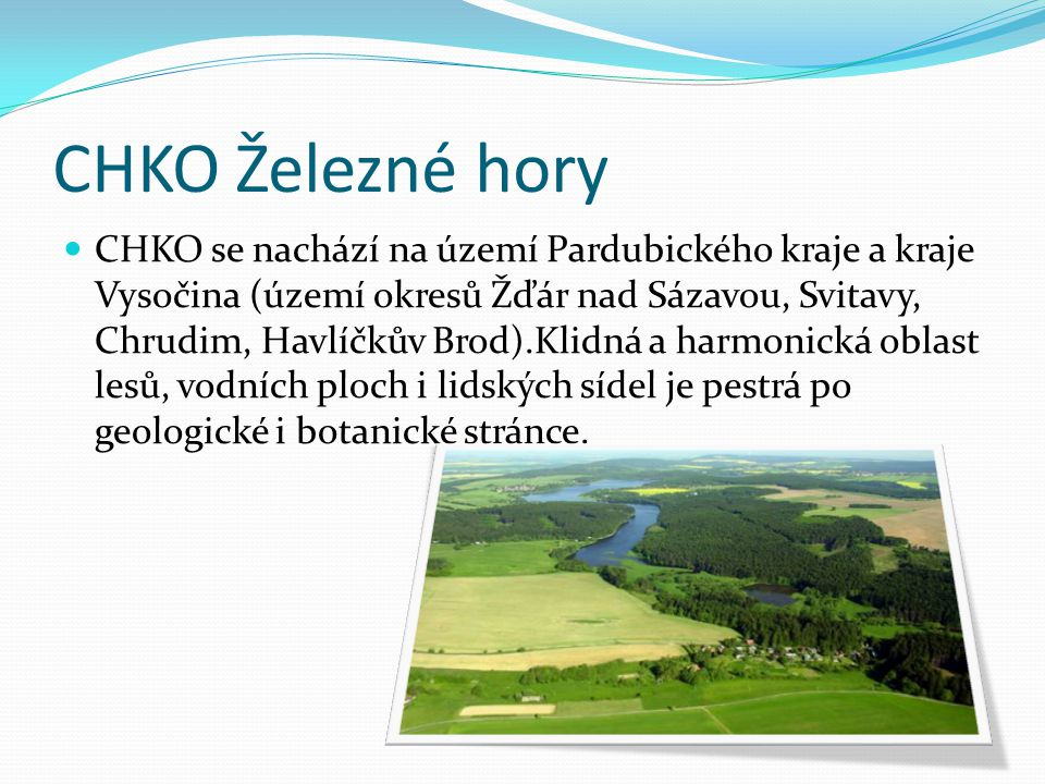 CHKO Železné hory CHKO se nachází na území Pardubického kraje a kraje Vysočina (území okresů Žďár nad Sázavou, Svitavy, Chrudim, Havlíčkův Brod).Klidn