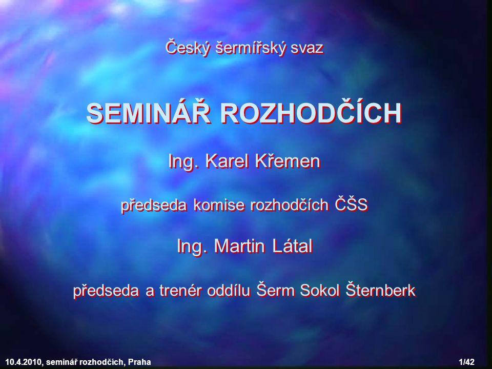 10.4.2010, seminář rozhodčích, Praha 1/42 Český šermířský svaz SEMINÁŘ ROZHODČÍCH Ing.