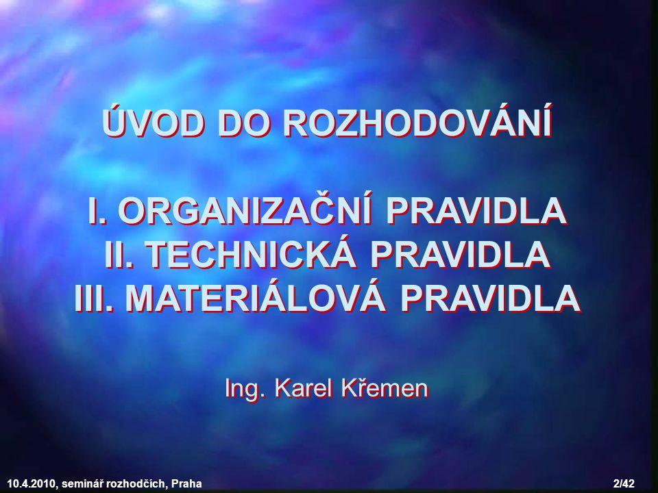10.4.2010, seminář rozhodčích, Praha 2/42 ÚVOD DO ROZHODOVÁNÍ I. ORGANIZAČNÍ PRAVIDLA II. TECHNICKÁ PRAVIDLA III. MATERIÁLOVÁ PRAVIDLA Ing. Karel Křem