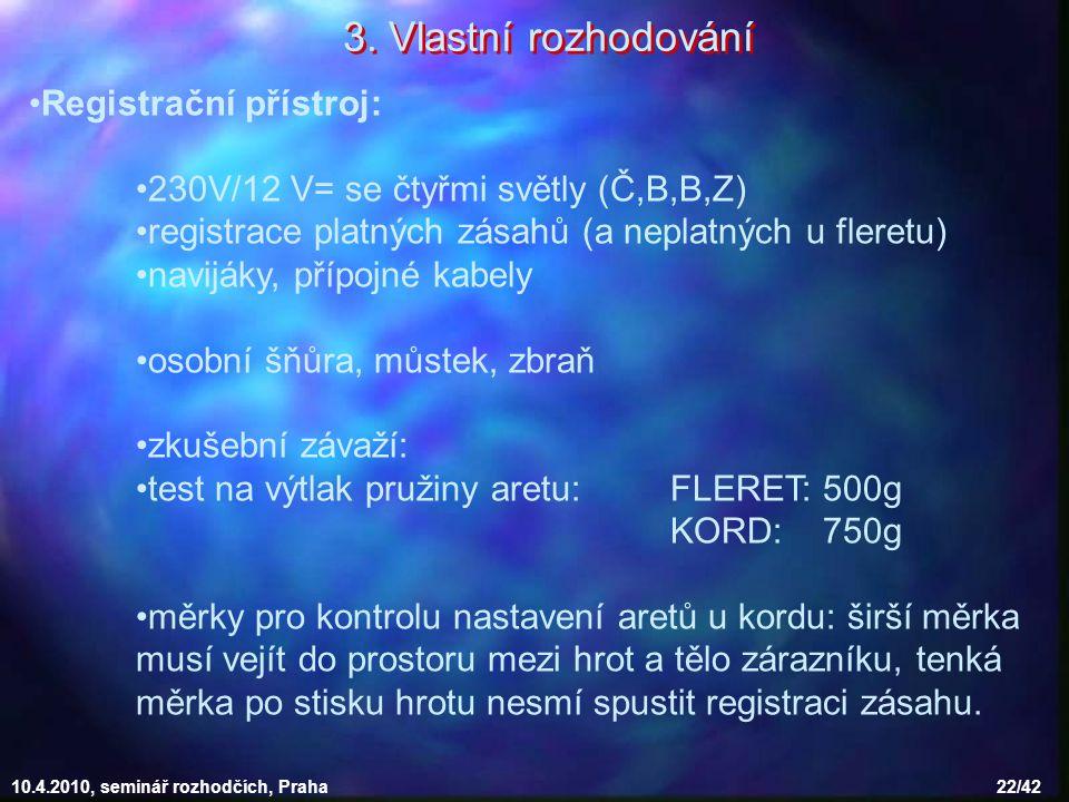 10.4.2010, seminář rozhodčích, Praha 22/42 Registrační přístroj: 230V/12 V= se čtyřmi světly (Č,B,B,Z) registrace platných zásahů (a neplatných u fleretu) navijáky, přípojné kabely osobní šňůra, můstek, zbraň zkušební závaží: test na výtlak pružiny aretu: FLERET: 500g KORD: 750g měrky pro kontrolu nastavení aretů u kordu: širší měrka musí vejít do prostoru mezi hrot a tělo zárazníku, tenká měrka po stisku hrotu nesmí spustit registraci zásahu.