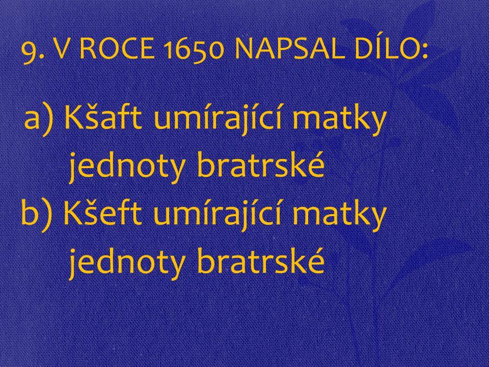 9. V ROCE 1650 NAPSAL DÍLO: a) Kšaft umírající matky jednoty bratrské b) Kšeft umírající matky jednoty bratrské