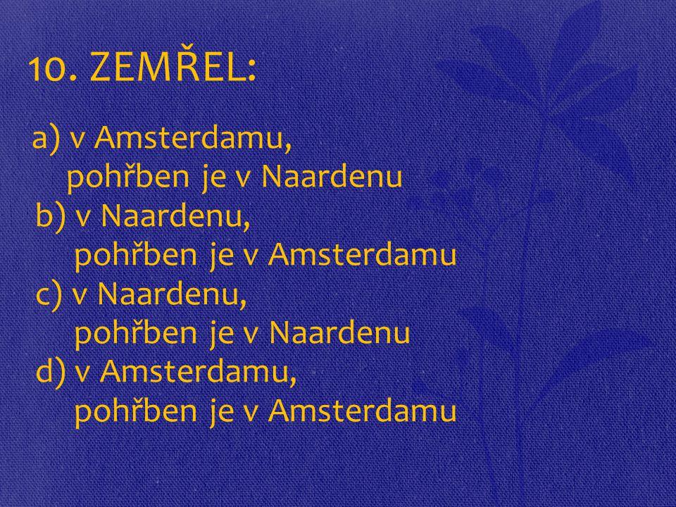 10. ZEMŘEL: a) v Amsterdamu, pohřben je v Naardenu b) v Naardenu, pohřben je v Amsterdamu c) v Naardenu, pohřben je v Naardenu d) v Amsterdamu, pohřbe
