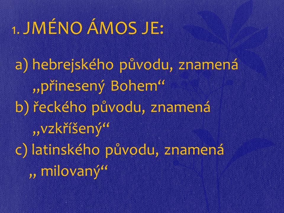 "1. JMÉNO ÁMOS JE: a) hebrejského původu, znamená ""přinesený Bohem"" b) řeckého původu, znamená ""vzkříšený"" c) latinského původu, znamená "" milovaný"""