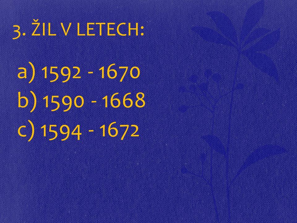 3. ŽIL V LETECH: a) 1592 - 1670 b) 1590 - 1668 c) 1594 - 1672