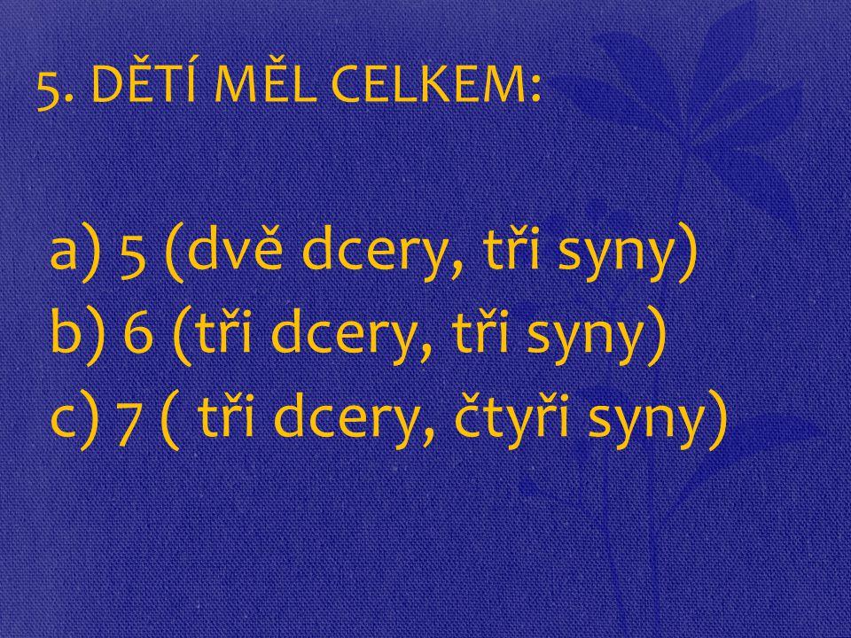 5. DĚTÍ MĚL CELKEM: a) 5 (dvě dcery, tři syny) b) 6 (tři dcery, tři syny) c) 7 ( tři dcery, čtyři syny)