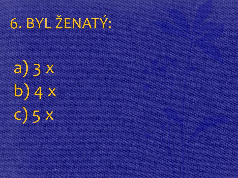 6. BYL ŽENATÝ: a) 3 x b) 4 x c) 5 x