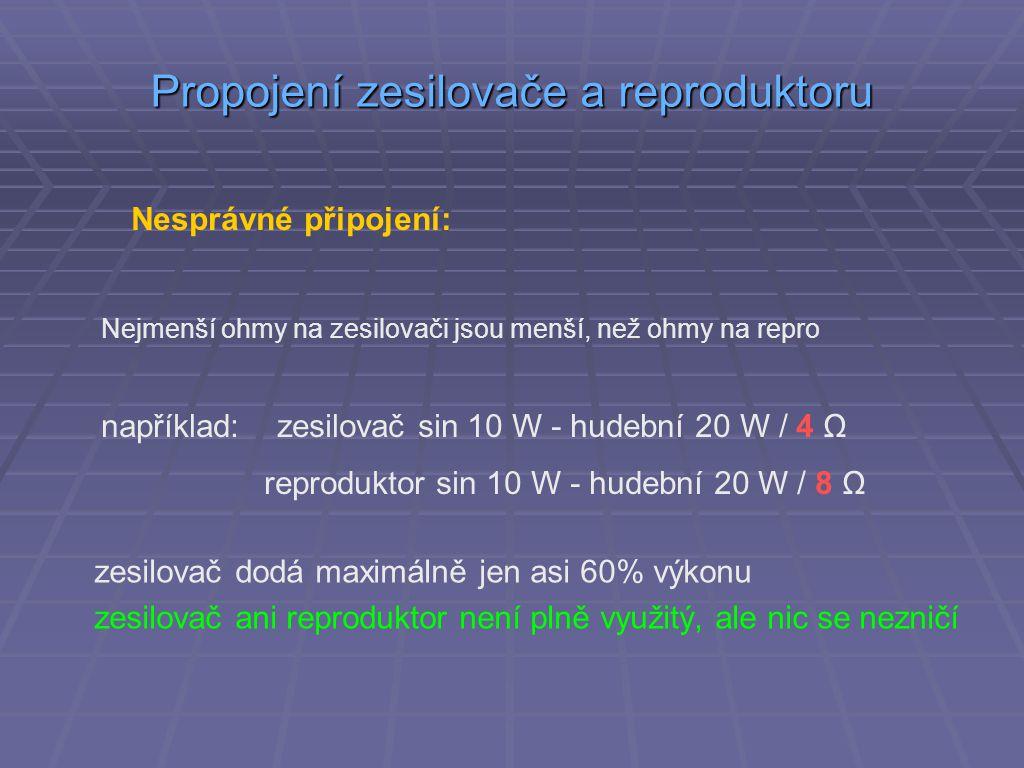 Propojení zesilovače a reproduktoru Nesprávné připojení: Nejmenší ohmy na zesilovači jsou menší, než ohmy na repro například: zesilovač sin 10 W - hudební 20 W / 4 Ω reproduktor sin 10 W - hudební 20 W / 8 Ω zesilovač dodá maximálně jen asi 60% výkonu zesilovač ani reproduktor není plně využitý, ale nic se nezničí