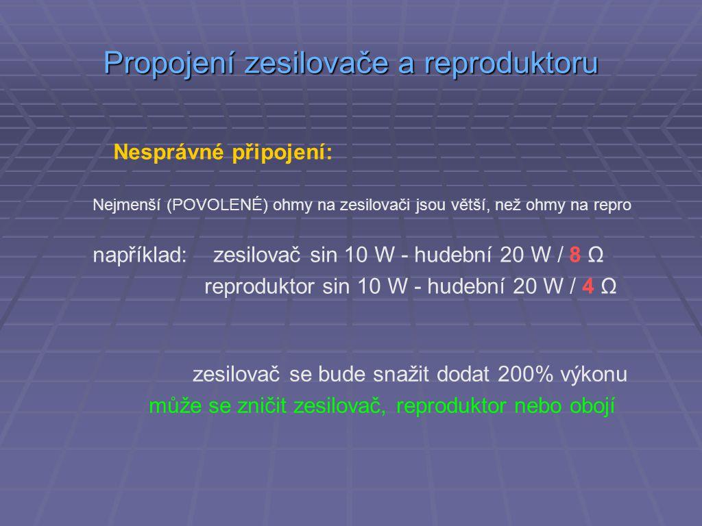 Propojení zesilovače a reproduktoru Nesprávné připojení: Nejmenší (POVOLENÉ) ohmy na zesilovači jsou větší, než ohmy na repro například: zesilovač sin 10 W - hudební 20 W / 8 Ω reproduktor sin 10 W - hudební 20 W / 4 Ω zesilovač se bude snažit dodat 200% výkonu může se zničit zesilovač, reproduktor nebo obojí