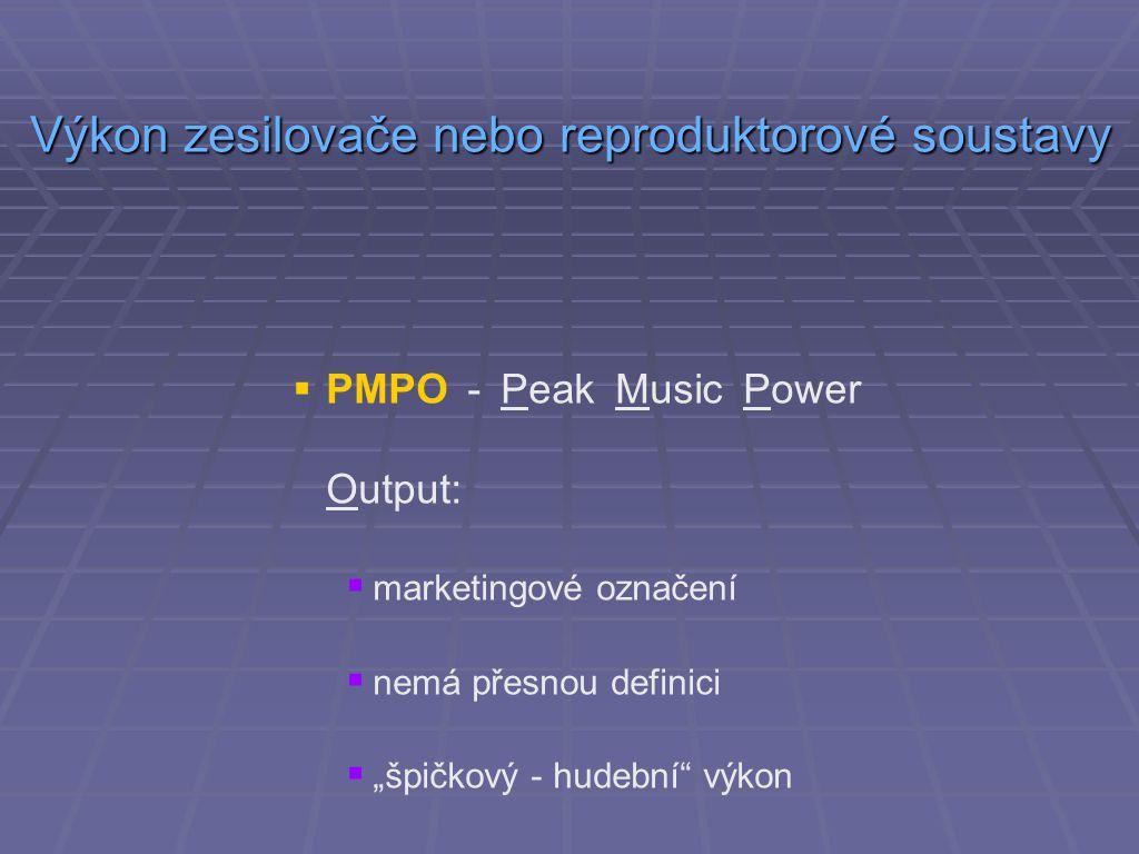 """ PMPO - Peak Music Power Output:  marketingové označení  nemá přesnou definici  """"špičkový - hudební výkon Výkon zesilovače nebo reproduktorové soustavy"""
