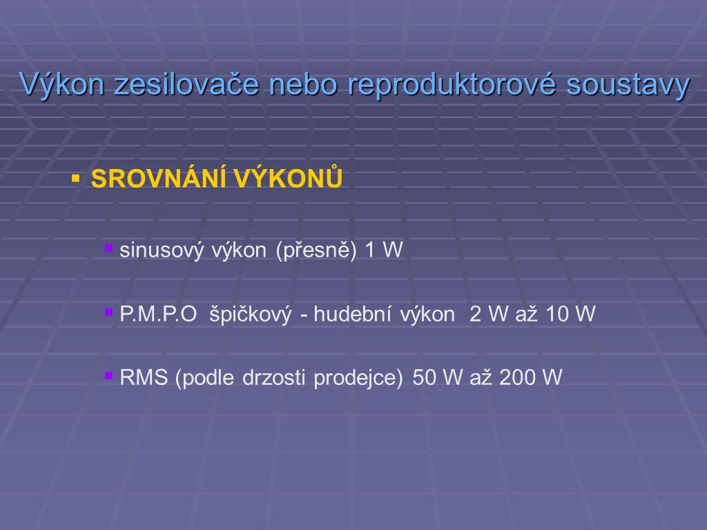  SROVNÁNÍ VÝKONŮ  sinusový výkon (přesně) 1 W  P.M.P.O špičkový - hudební výkon 2 W až 10 W  RMS (podle drzosti prodejce) 50 W až 200 W Výkon zesilovače nebo reproduktorové soustavy