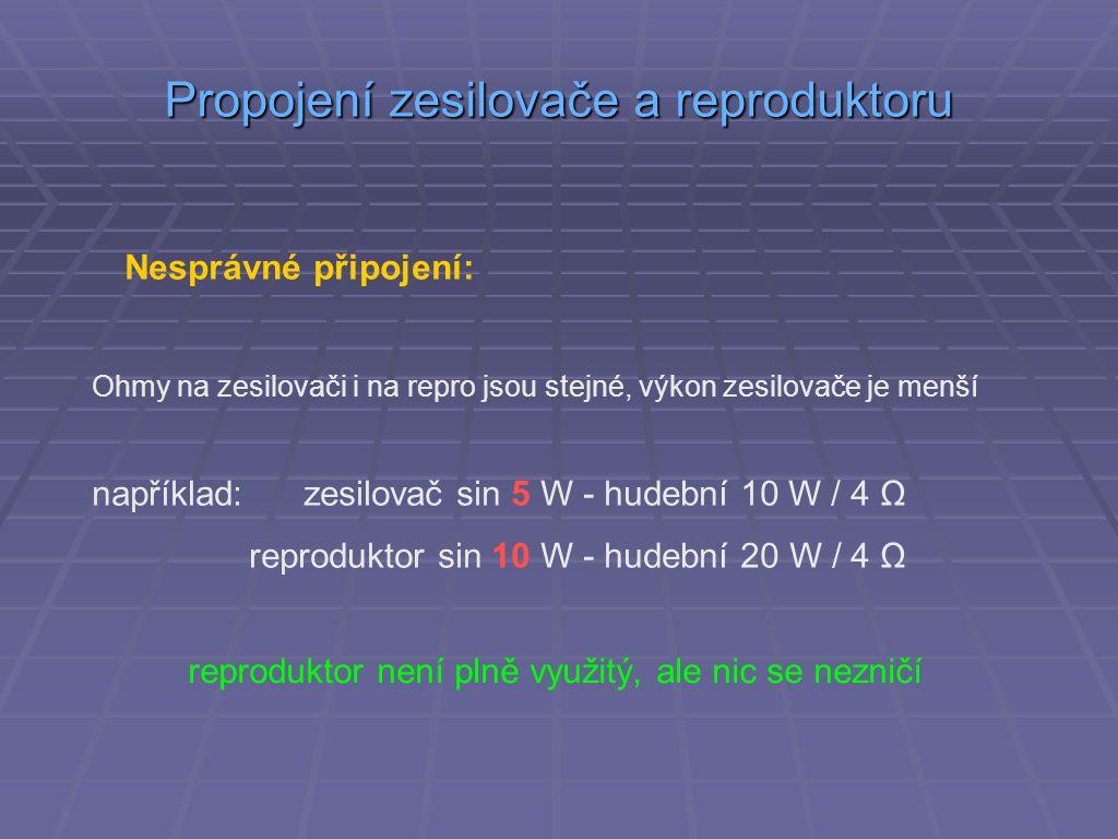 Propojení zesilovače a reproduktoru Nesprávné připojení: Ohmy na zesilovači i na repro jsou stejné, výkon zesilovače je menší například: zesilovač sin 5 W - hudební 10 W / 4 Ω reproduktor sin 10 W - hudební 20 W / 4 Ω reproduktor není plně využitý, ale nic se nezničí