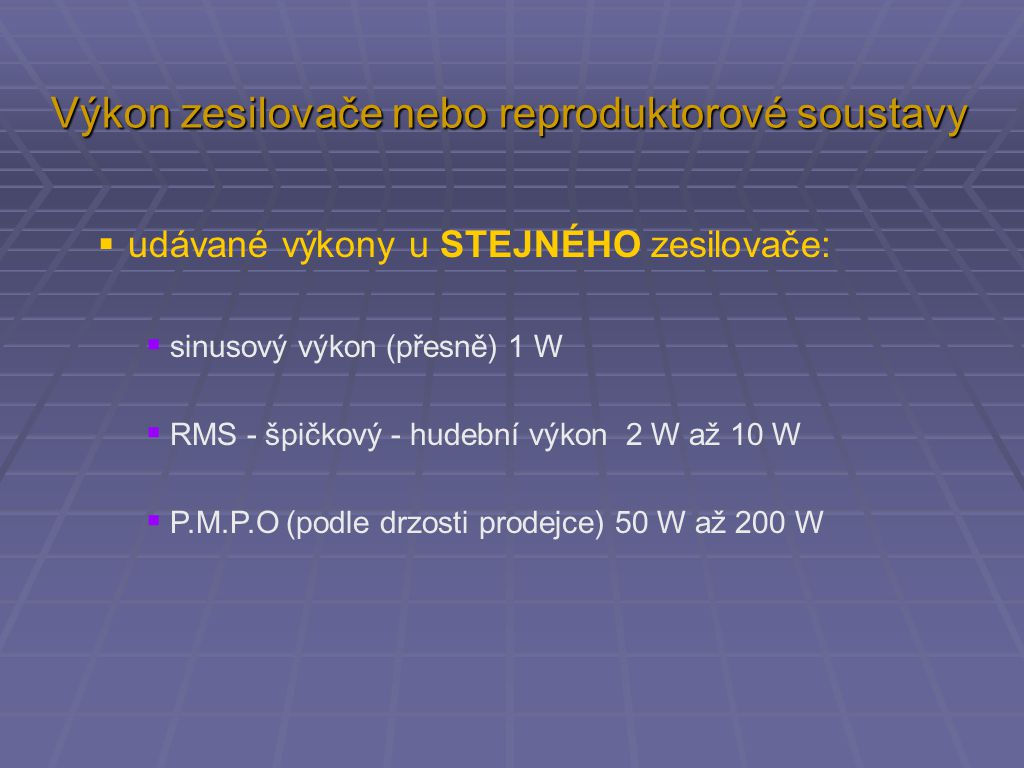  udávané výkony u STEJNÉHO zesilovače:  sinusový výkon (přesně) 1 W  RMS - špičkový - hudební výkon 2 W až 10 W  P.M.P.O (podle drzosti prodejce)
