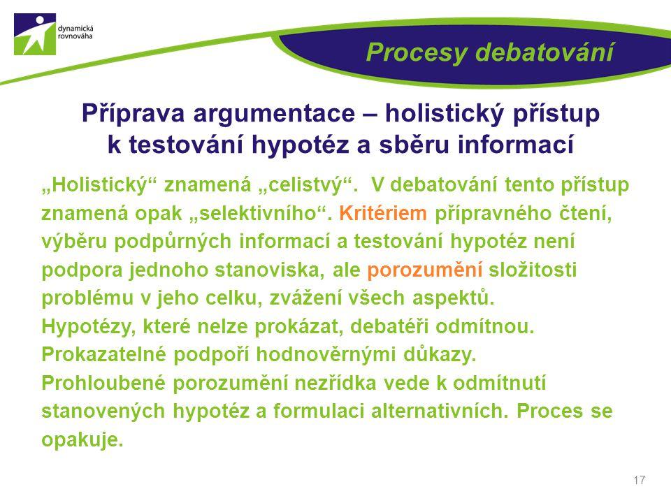 """17 Procesy debatování Příprava argumentace – holistický přístup k testování hypotéz a sběru informací """"Holistický znamená """"celistvý ."""