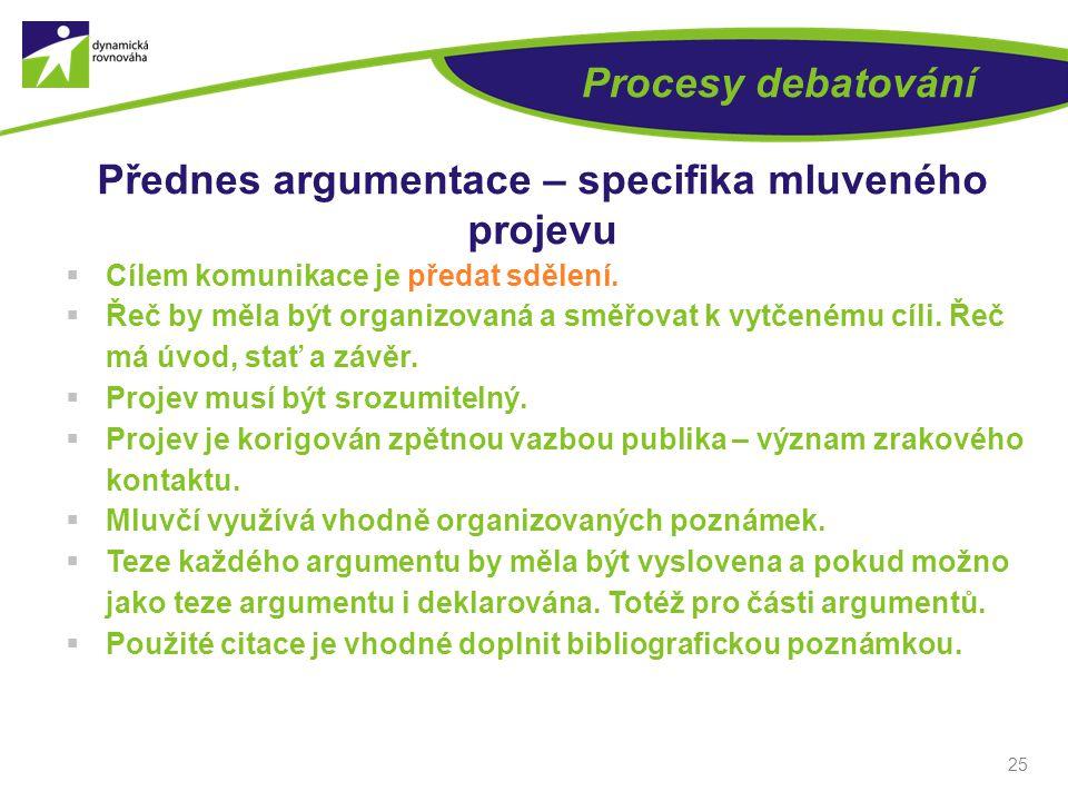 25 Procesy debatování Přednes argumentace – specifika mluveného projevu  Cílem komunikace je předat sdělení.