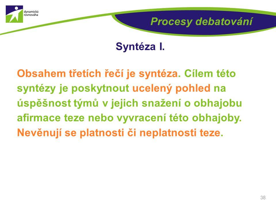 38 Procesy debatování Syntéza I. Obsahem třetích řečí je syntéza.