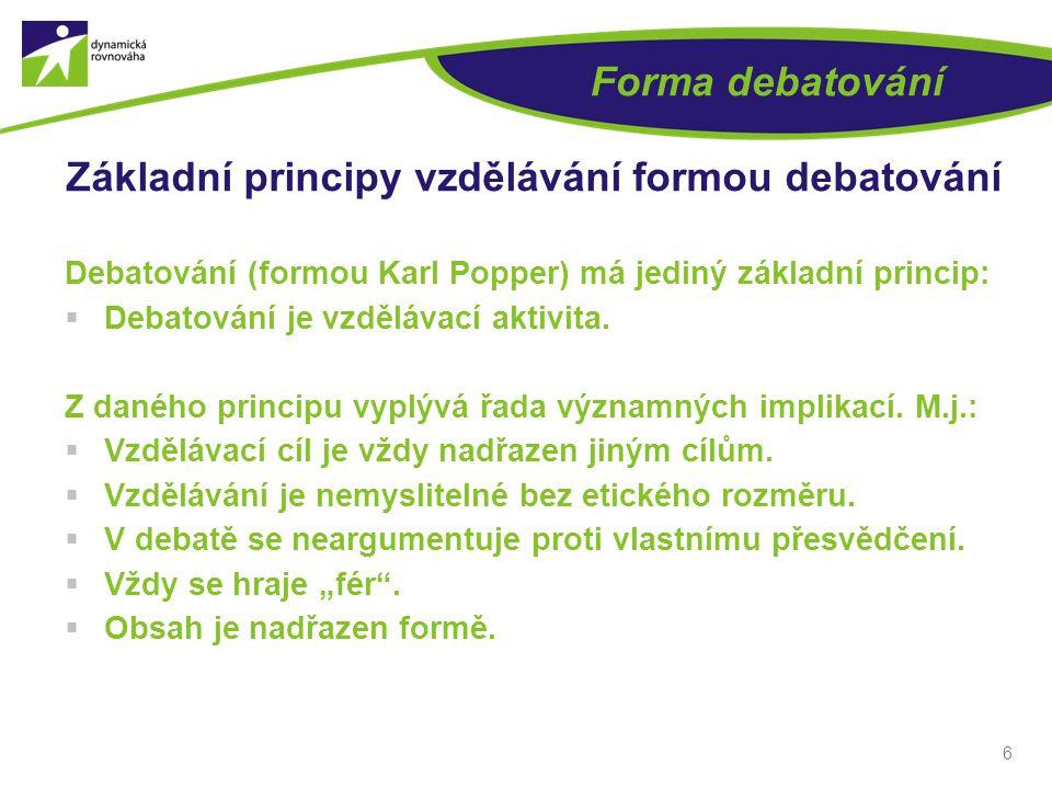 6 Forma debatování Základní principy vzdělávání formou debatování Debatování (formou Karl Popper) má jediný základní princip:  Debatování je vzdělávací aktivita.