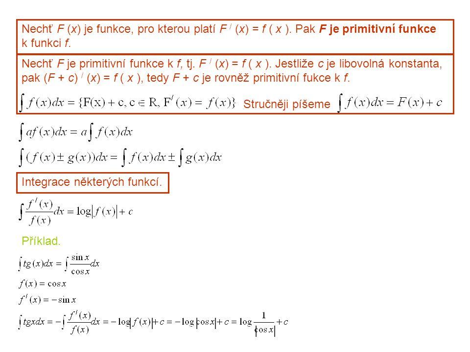 Nechť F (x) je funkce, pro kterou platí F / (x) = f ( x ). Pak F je primitivní funkce k funkci f. Nechť F je primitivní funkce k f, tj. F / (x) = f (