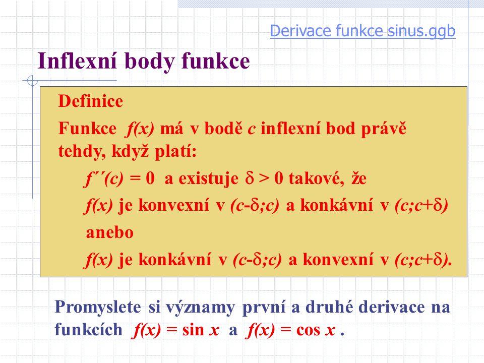 Inflexní body funkce Definice Funkce f(x) má v bodě c inflexní bod právě tehdy, když platí: f´´(c) = 0 a existuje  > 0 takové, že f(x) je konvexní v (c-  ;c) a konkávní v (c;c+  ) anebo f(x) je konkávní v (c-  ;c) a konvexní v (c;c+  ).