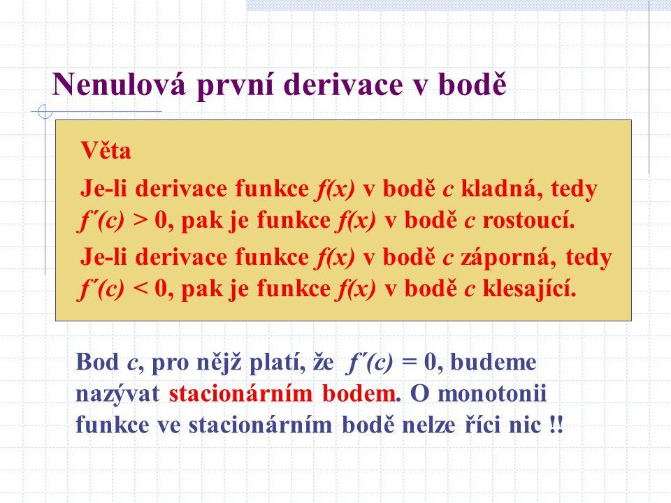 Nenulová první derivace v bodě Věta Je-li derivace funkce f(x) v bodě c kladná, tedy f´(c) > 0, pak je funkce f(x) v bodě c rostoucí.