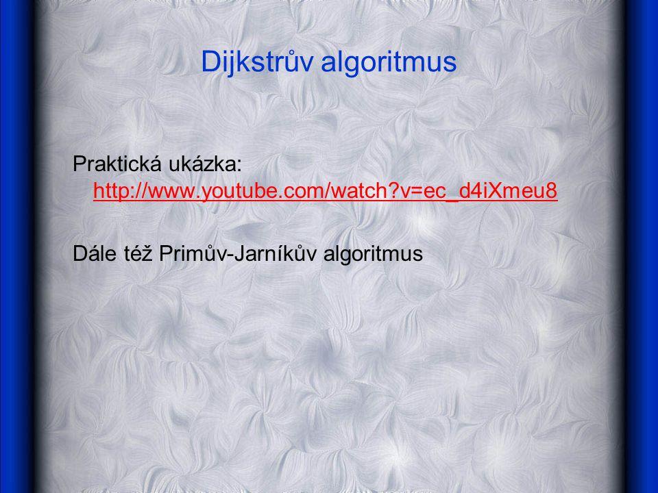 Dijkstrův algoritmus Praktická ukázka: http://www.youtube.com/watch?v=ec_d4iXmeu8 http://www.youtube.com/watch?v=ec_d4iXmeu8 Dále též Primův-Jarníkův algoritmus